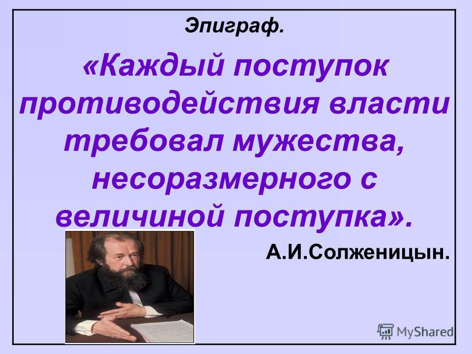 Эпиграф. «Каждый поступок противодействия власти требовал мужества, несоразмерного с величиной поступка». А.И.Солженицын.