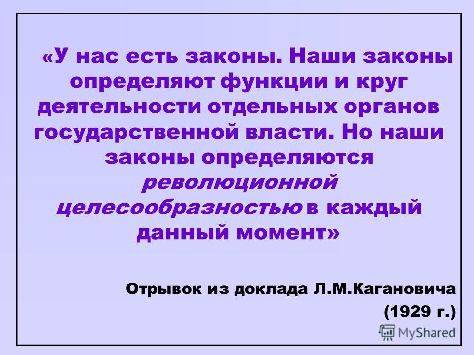 « У нас есть законы. Наши законы определяют функции и круг деятельности отдельных органов государственной власти. Но наши законы определяются революционной целесообразностью в каждый данный момент» Отрывок из доклада Л.М.Кагановича (1929 г.)