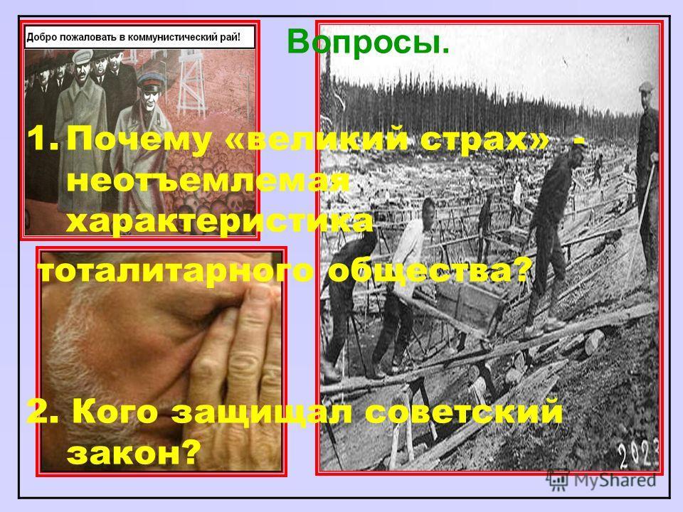 Вопросы. 1.Почему «великий страх» - неотъемлемая характеристика тоталитарного общества? 2. Кого защищал советский закон?