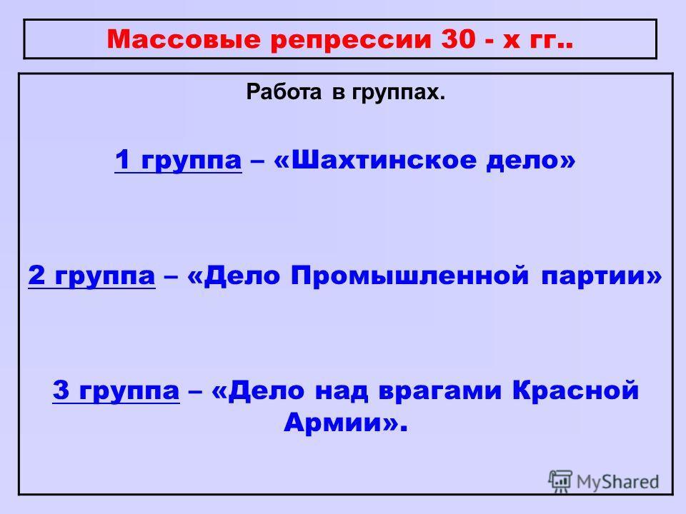Массовые репрессии 30 - х гг.. Работа в группах. 1 группа – «Шахтинское дело» 2 группа – «Дело Промышленной партии» 3 группа – «Дело над врагами Красной Армии».