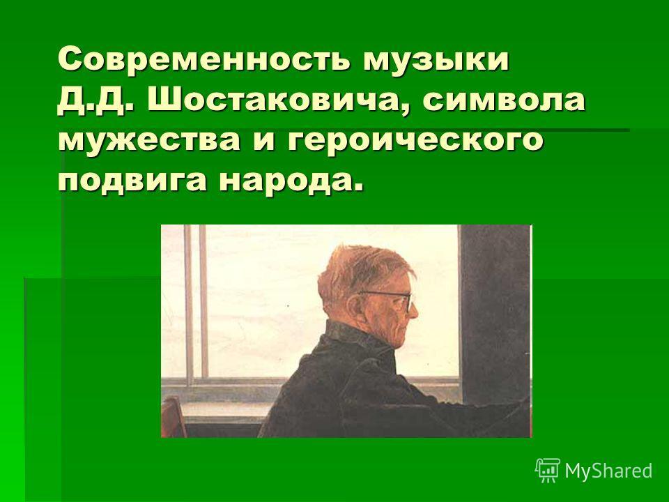 Современность музыки Д.Д. Шостаковича, символа мужества и героического подвига народа.