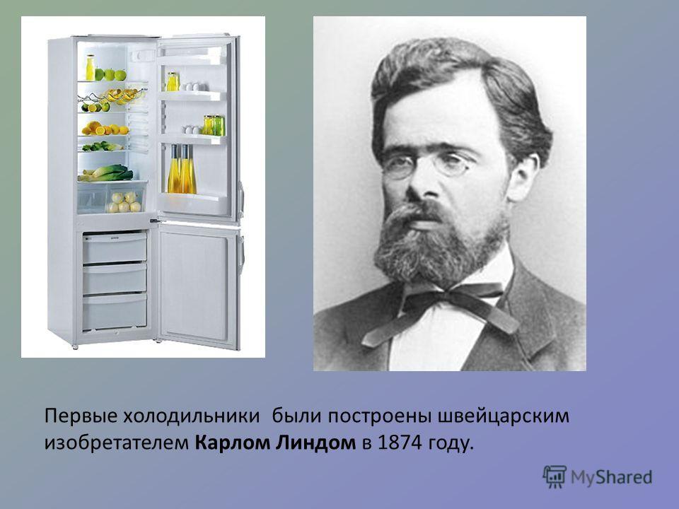 Первые холодильники были построены швейцарским изобретателем Карлом Линдом в 1874 году.