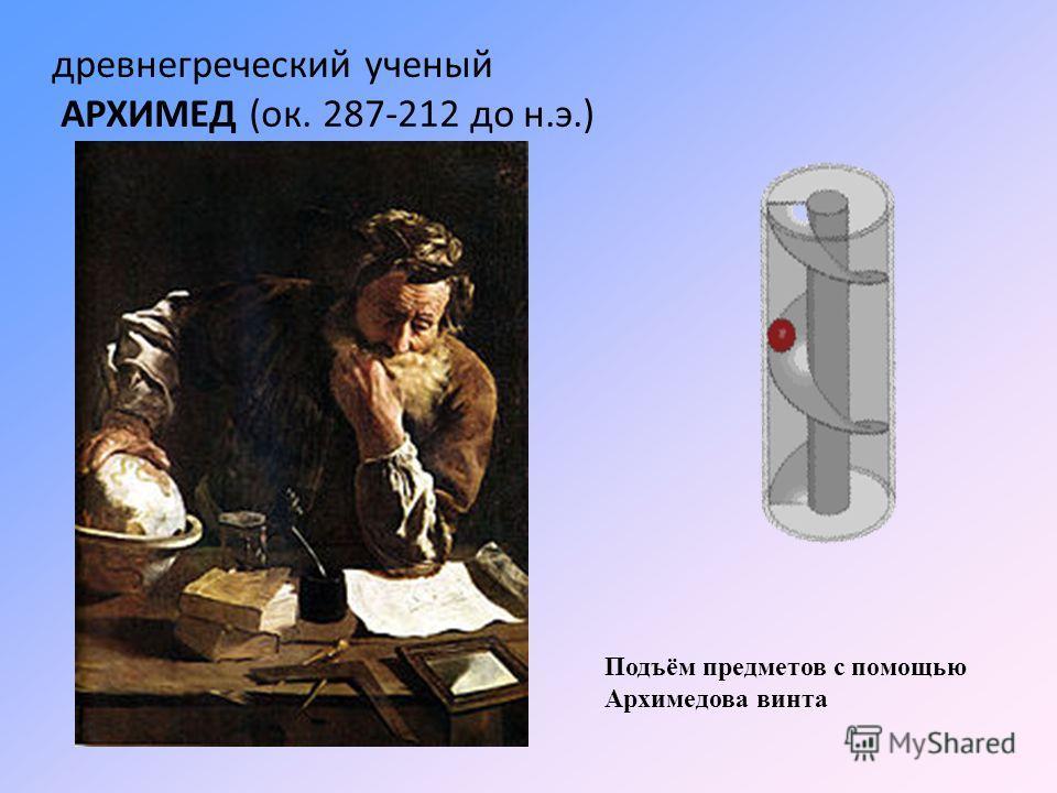 Подъём предметов с помощью Архимедова винта древнегреческий ученый АРХИМЕД (ок. 287-212 до н.э.)
