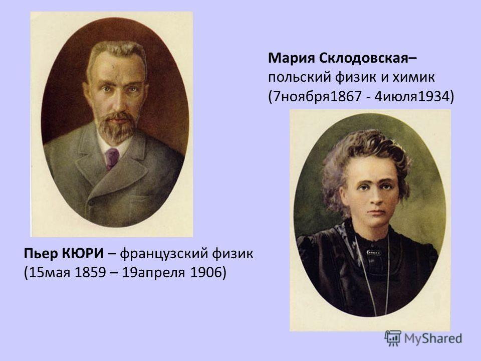 Пьер КЮРИ – французский физик (15мая 1859 – 19апреля 1906) Мария Склодовская– польский физик и химик (7ноября1867 - 4июля1934)