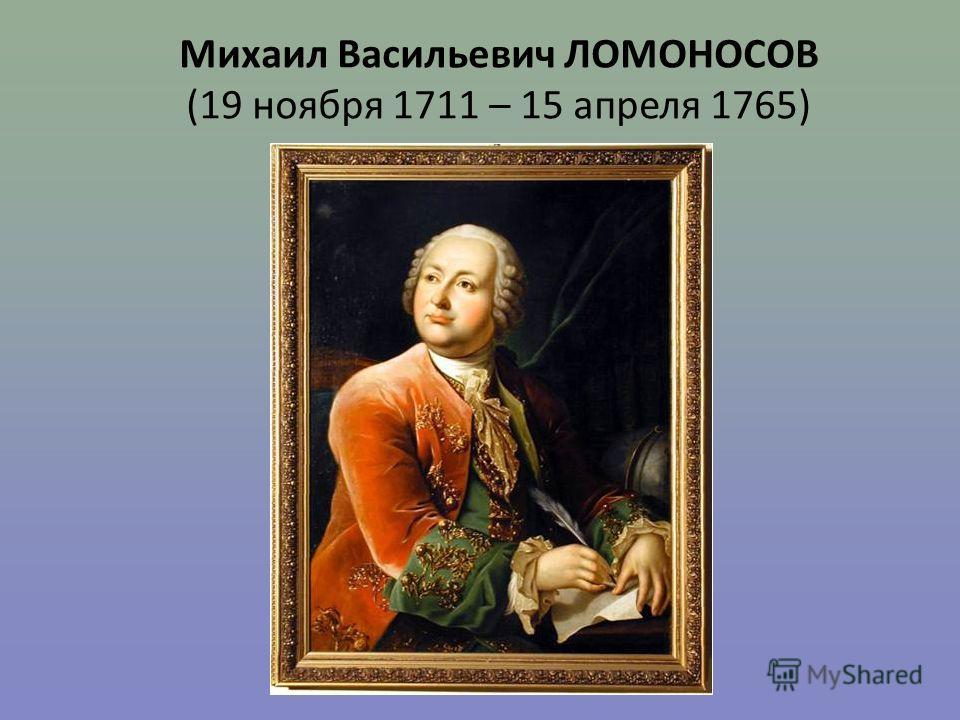 Михаил Васильевич ЛОМОНОСОВ (19 ноября 1711 – 15 апреля 1765)