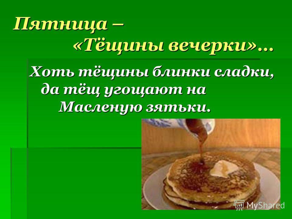 Пятница – «Тёщины вечерки»… Хоть тёщины блинки сладки, да тёщ угощают на Масленую зятьки.