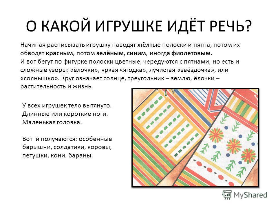 О КАКОЙ ИГРУШКЕ ИДЁТ РЕЧЬ? Начиная расписывать игрушку наводят жёлтые полоски и пятна, потом их обводят красным, потом зелёным, синим, иногда фиолетовым. И вот бегут по фигурке полоски цветные, чередуются с пятнами, но есть и сложные узоры: «ёлочки»,