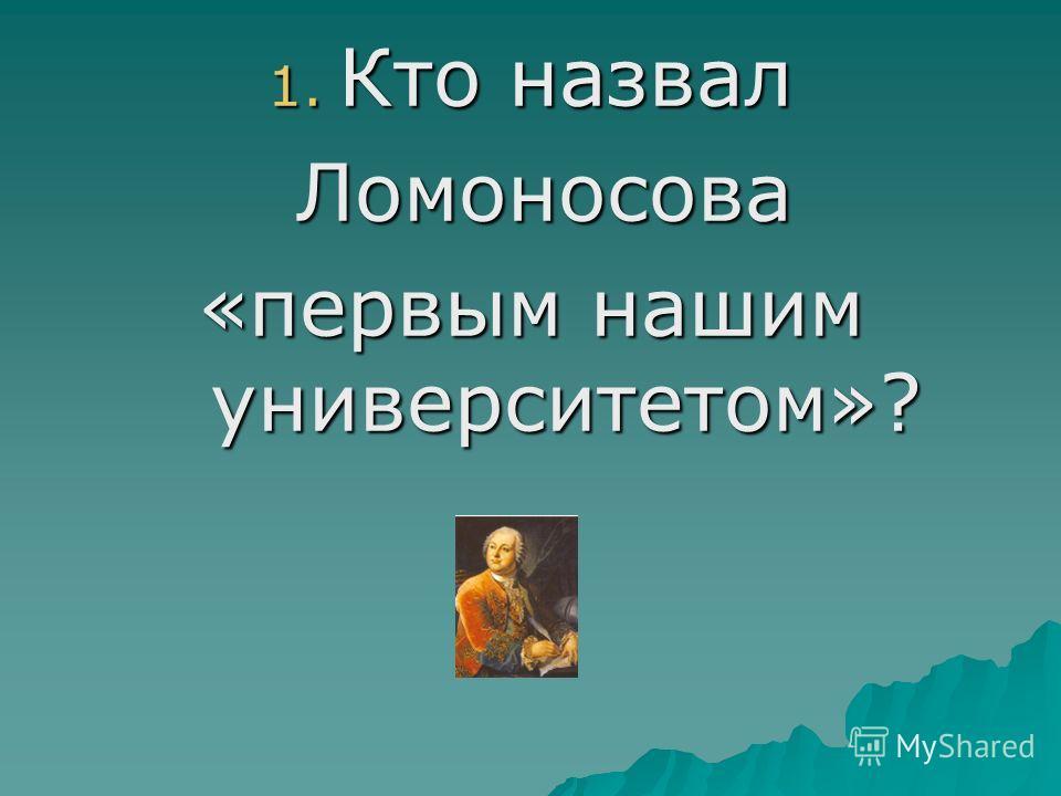 1. Кто назвал Ломоносова Ломоносова «первым нашим университетом»?