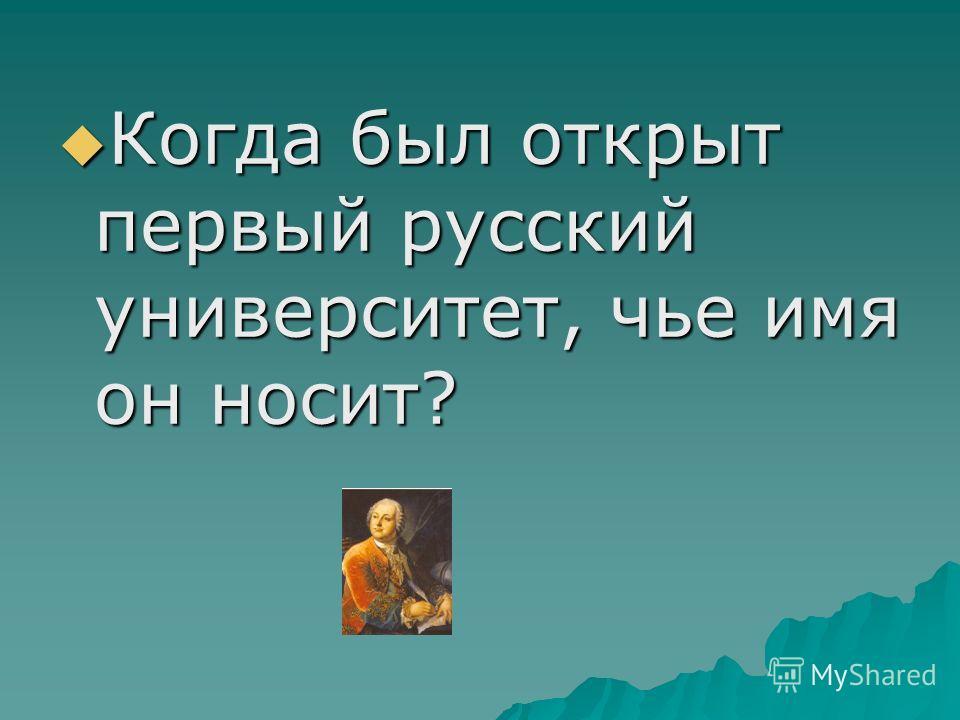 Когда был открыт первый русский университет, чье имя он носит? Когда был открыт первый русский университет, чье имя он носит?
