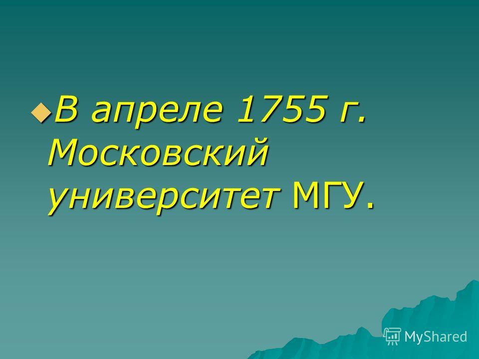 В апреле 1755 г. Московский университет МГУ. В апреле 1755 г. Московский университет МГУ.