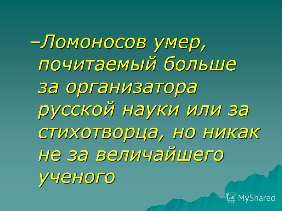 –Ломоносов умер, почитаемый больше за организатора русской науки или за стихотворца, но никак не за величайшего ученого