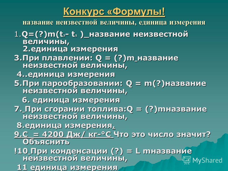 Конкурс «Формулы! Конкурс «Формулы! название неизвестной величины, единица измерения Конкурс «Формулы! 1.Q=(?)m(t 2 - t 1 ) название неизвестной величины, 2.единица измерения 3.При плавлении: Q = (?)m название неизвестной величины, 4..единица измерен
