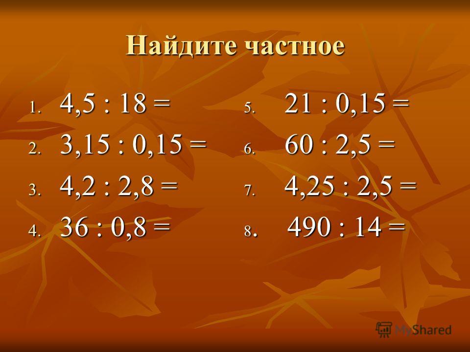 Найдите частное 1. 4,5 : 18 = 2. 3,15 : 0,15 = 3. 4,2 : 2,8 = 4. 3 6 : 0,8 = 5. 21 : 0,15 = 6. 60 : 2,5 = 7. 4,25 : 2,5 = 8. 490 : 14 =