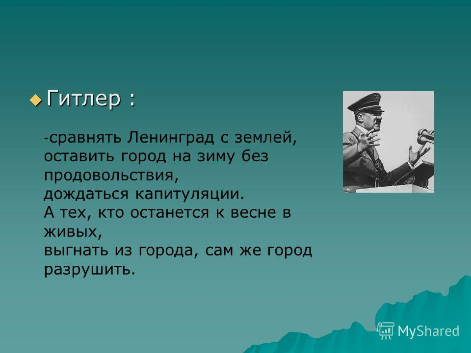 Гитлер : Гитлер : - сравнять Ленинград с землей, оставить город на зиму без продовольствия, дождаться капитуляции. А тех, кто останется к весне в живых, выгнать из города, сам же город разрушить.