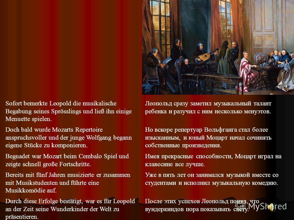 Sofort bemerkte Leopold die musikalische Begabung seines Sprösslings und ließ ihn einige Menuette spielen. Леопольд сразу заметил музыкальный талант ребенка и разучил с ним несколько менуэтов. Doch bald wurde Mozarts Repertoire anspruchsvoller und de