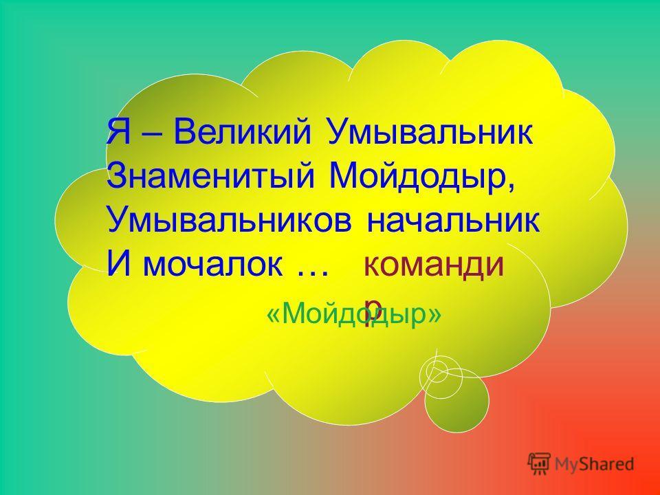 Я – Великий Умывальник Знаменитый Мойдодыр, Умывальников начальник И мочалок … команди р «Мойдодыр»