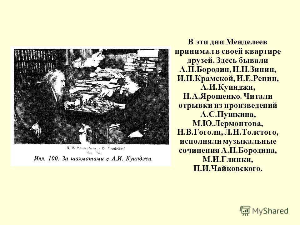 В эти дни Менделеев принимал в своей квартире друзей. Здесь бывали А.П.Бородин, Н.Н.Зинин, И.Н.Крамской, И.Е.Репин, А.И.Куинджи, Н.А.Ярошенко. Читали отрывки из произведений А.С.Пушкина, М.Ю.Лермонтова, Н.В.Гоголя, Л.Н.Толстого, исполняли музыкальные