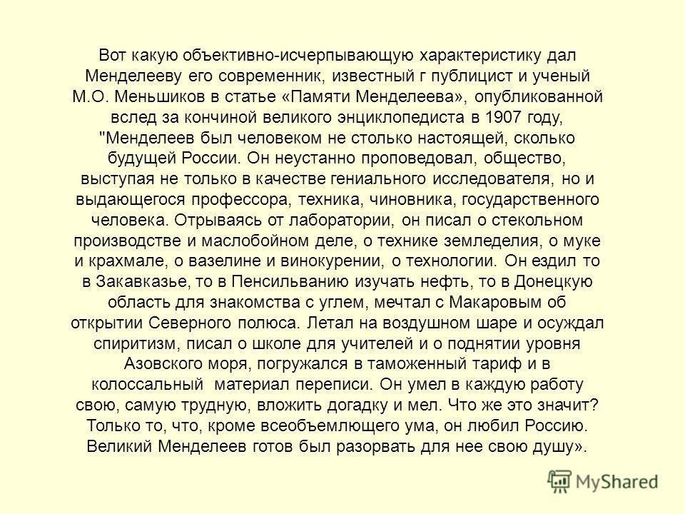 Вот какую объективно-исчерпывающую характеристику дал Менделееву его современник, известный г публицист и ученый М.О. Меньшиков в статье «Памяти Менделеева», опубликованной вслед за кончиной великого энциклопедиста в 1907 году,