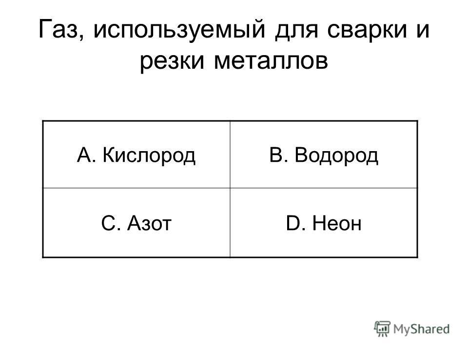 Газ, используемый для сварки и резки металлов A. КислородB. Водород C. АзотD. Неон