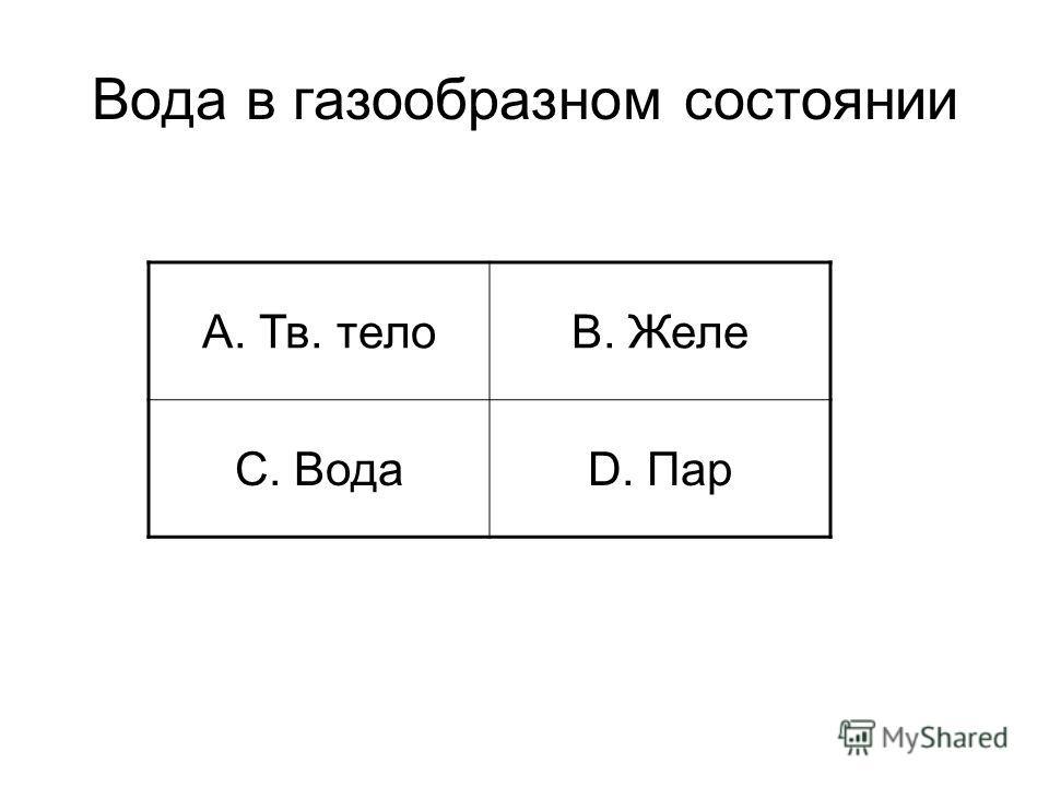 Вода в газообразном состоянии A. Тв. телоB. Желе C. ВодаD. Пар