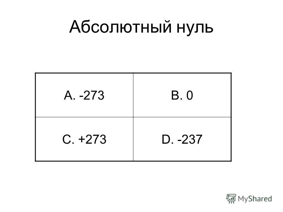 Абсолютный нуль A. -273B. 0 C. +273D. -237