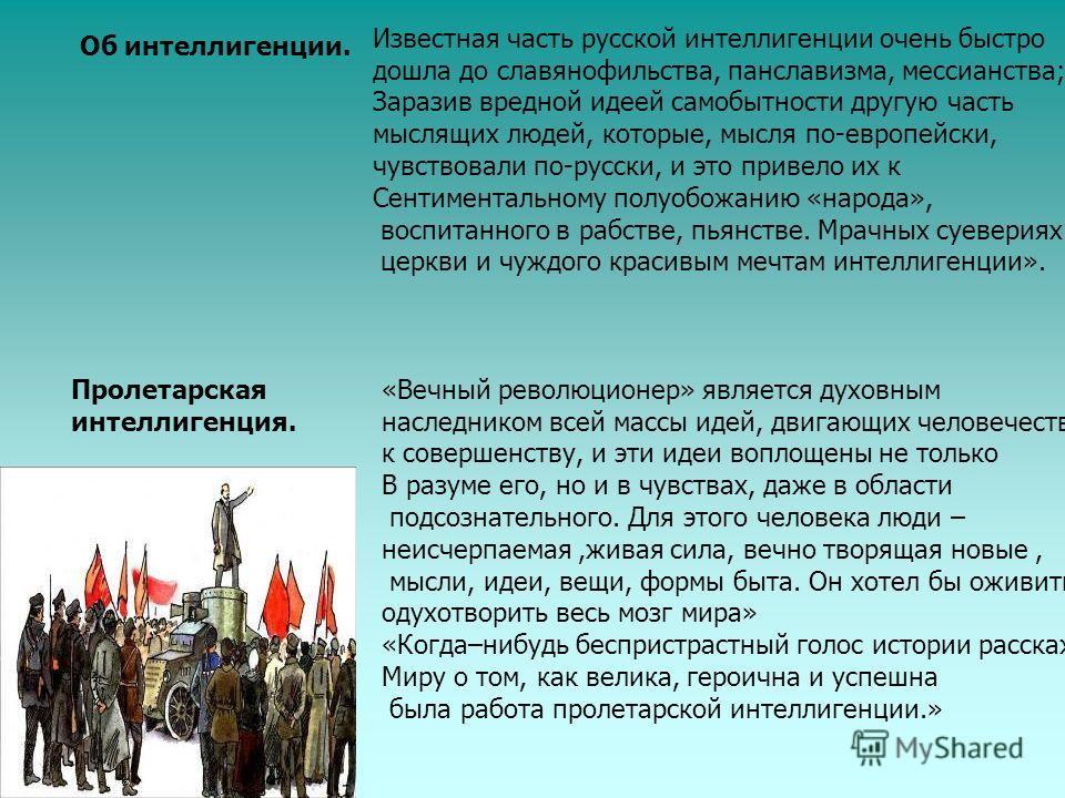 Об интеллигенции. Известная часть русской интеллигенции очень быстро дошла до славянофильства, панславизма, мессианства; Заразив вредной идеей самобытности другую часть мыслящих людей, которые, мысля по-европейски, чувствовали по-русски, и это привел