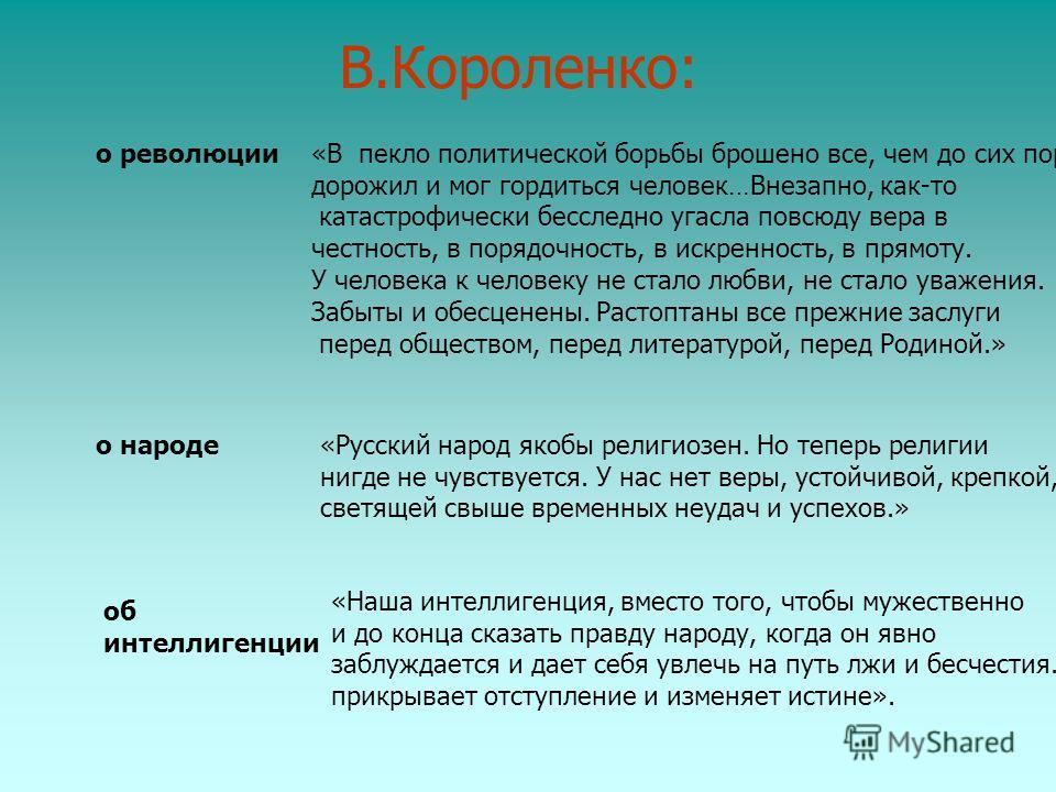 В.Короленко: о революции«В пекло политической борьбы брошено все, чем до сих пор дорожил и мог гордиться человек…Внезапно, как-то катастрофически бесследно угасла повсюду вера в честность, в порядочность, в искренность, в прямоту. У человека к челове