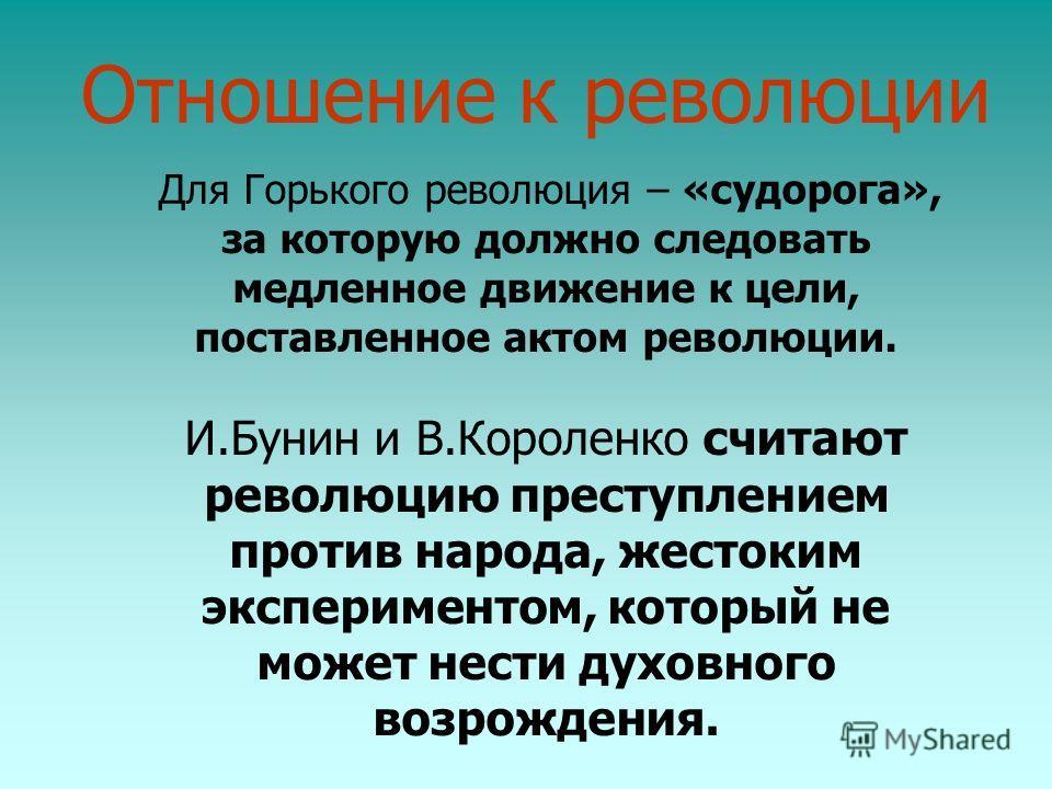 Для Горького революция – «судорога», за которую должно следовать медленное движение к цели, поставленное актом революции. И.Бунин и В.Короленко считают революцию преступлением против народа, жестоким экспериментом, который не может нести духовного во