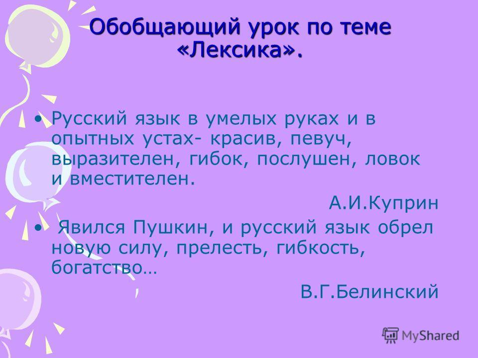 Обобщающий урок по теме «Лексика». Русский язык в умелых руках и в опытных устах- красив, певуч, выразителен, гибок, послушен, ловок и вместителен. А.И.Куприн Явился Пушкин, и русский язык обрел новую силу, прелесть, гибкость, богатство… В.Г.Белински
