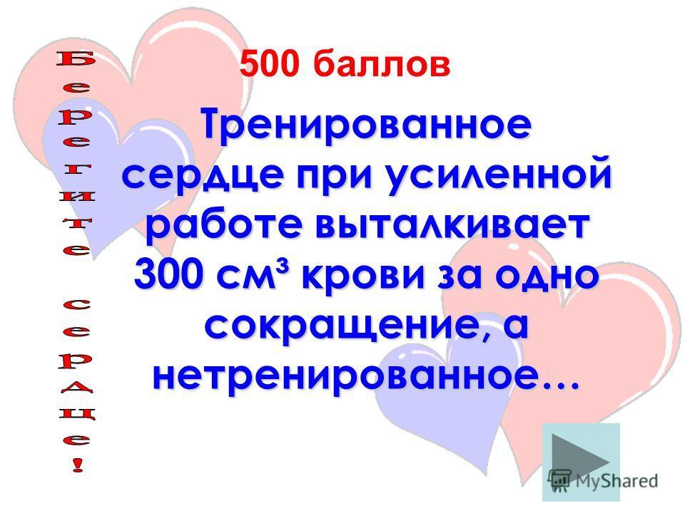Тренированное сердце при усиленной работе выталкивает 300 см³ крови за одно сокращение, а нетренированное… 500 баллов