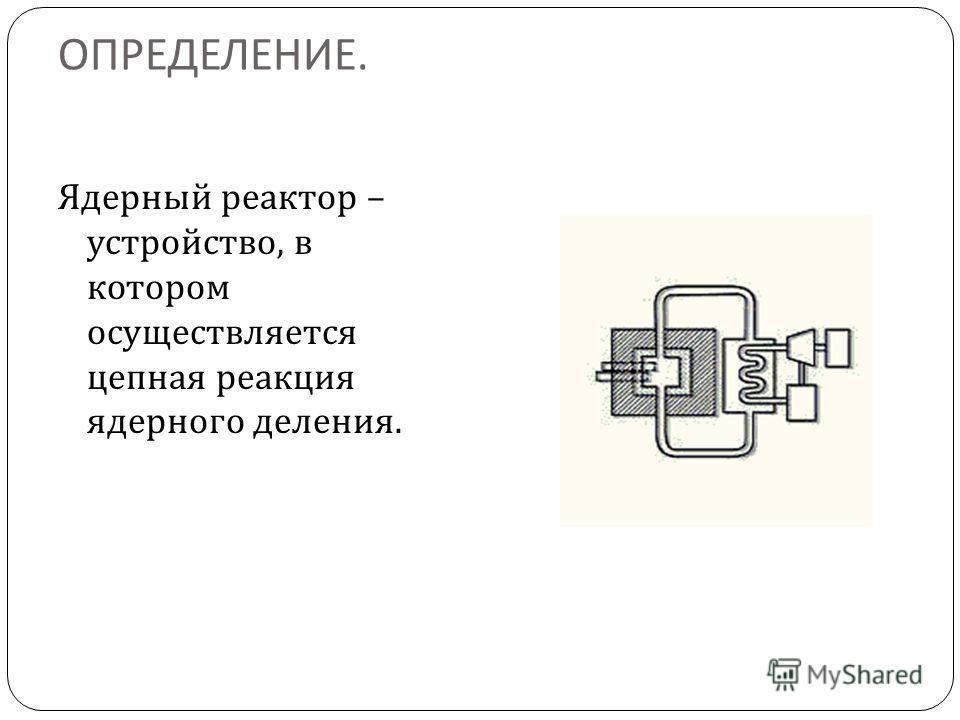 ОПРЕДЕЛЕНИЕ. Ядерный реактор – устройство, в котором осуществляется цепная реакция ядерного деления.