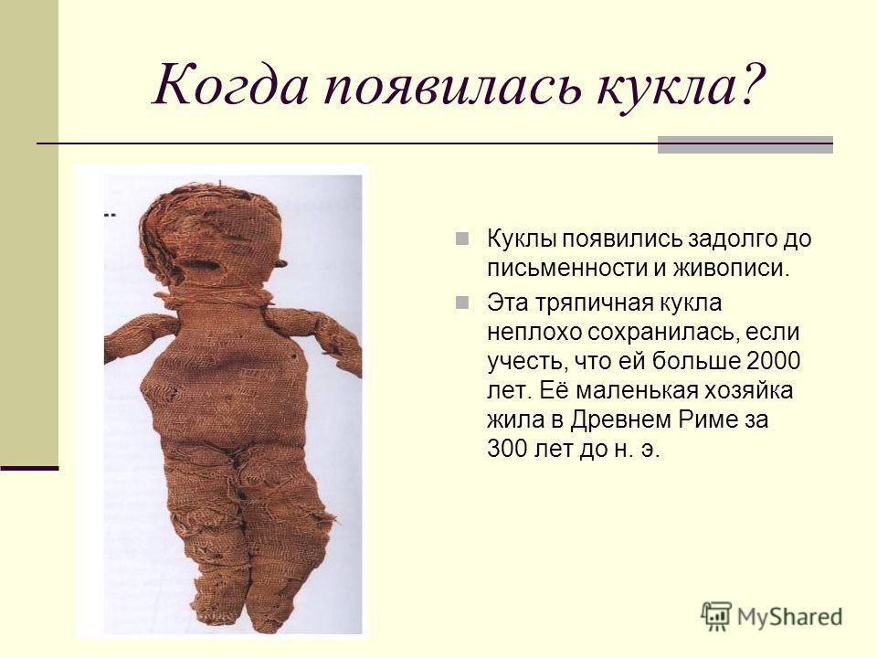 Когда появилась кукла? Куклы появились задолго до письменности и живописи. Эта тряпичная кукла неплохо сохранилась, если учесть, что ей больше 2000 лет. Её маленькая хозяйка жила в Древнем Риме за 300 лет до н. э.