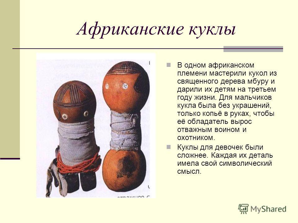 Африканские куклы В одном африканском племени мастерили кукол из священного дерева мбуру и дарили их детям на третьем году жизни. Для мальчиков кукла была без украшений, только копьё в руках, чтобы её обладатель вырос отважным воином и охотником. Кук