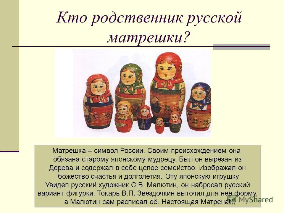 Кто родственник русской матрешки? Матрешка – символ России. Своим происхождением она обязана старому японскому мудрецу. Был он вырезан из Дерева и содержал в себе целое семейство. Изображал он божество счастья и долголетия. Эту японскую игрушку Увиде