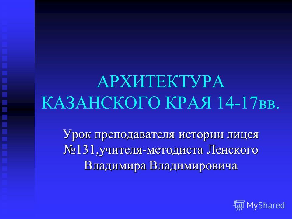 АРХИТЕКТУРА КАЗАНСКОГО КРАЯ 14-17вв. Урок преподавателя истории лицея 131,учителя-методиста Ленского Владимира Владимировича