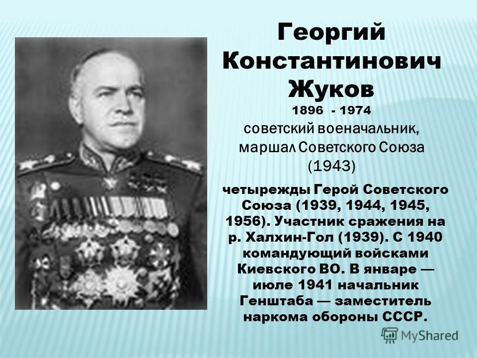 Георгий Константинович Жуков 1896 - 1974 советский военачальник, маршал Советского Союза (1943) четырежды Герой Советского Союза (1939, 1944, 1945, 1956). Участник сражения на р. Халхин-Гол (1939). С 1940 командующий войсками Киевского ВО. В январе и