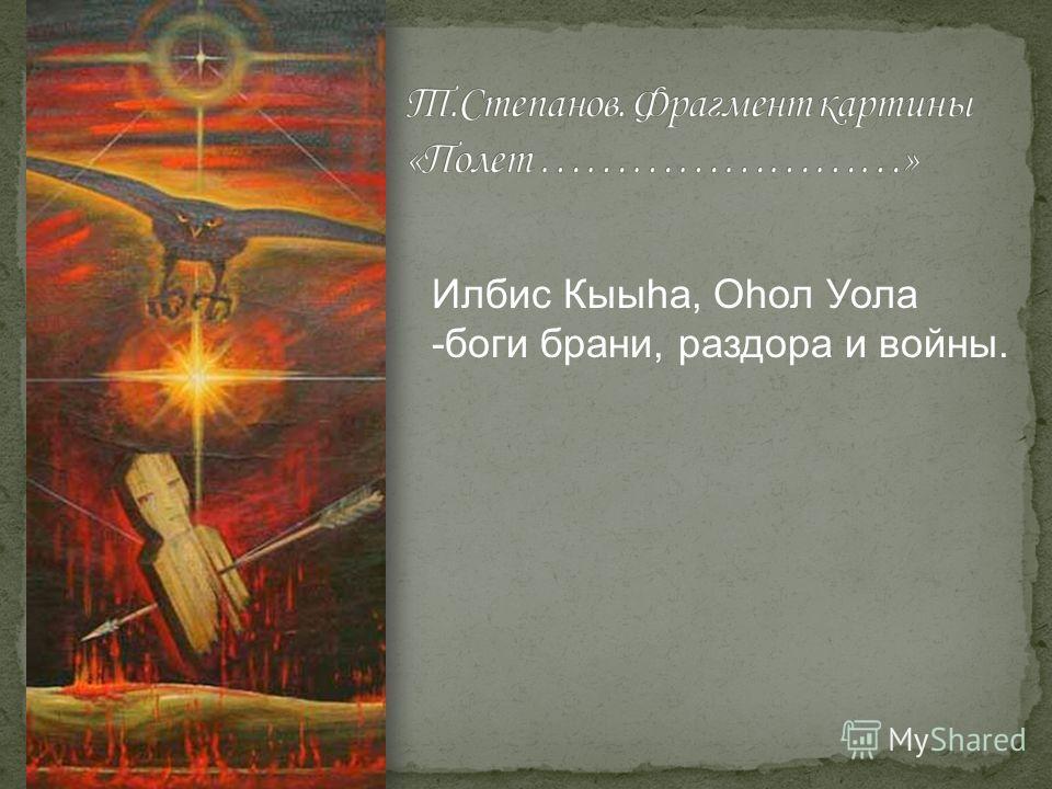 Илбис Кыыhа, Оhол Уола -боги брани, раздора и войны.