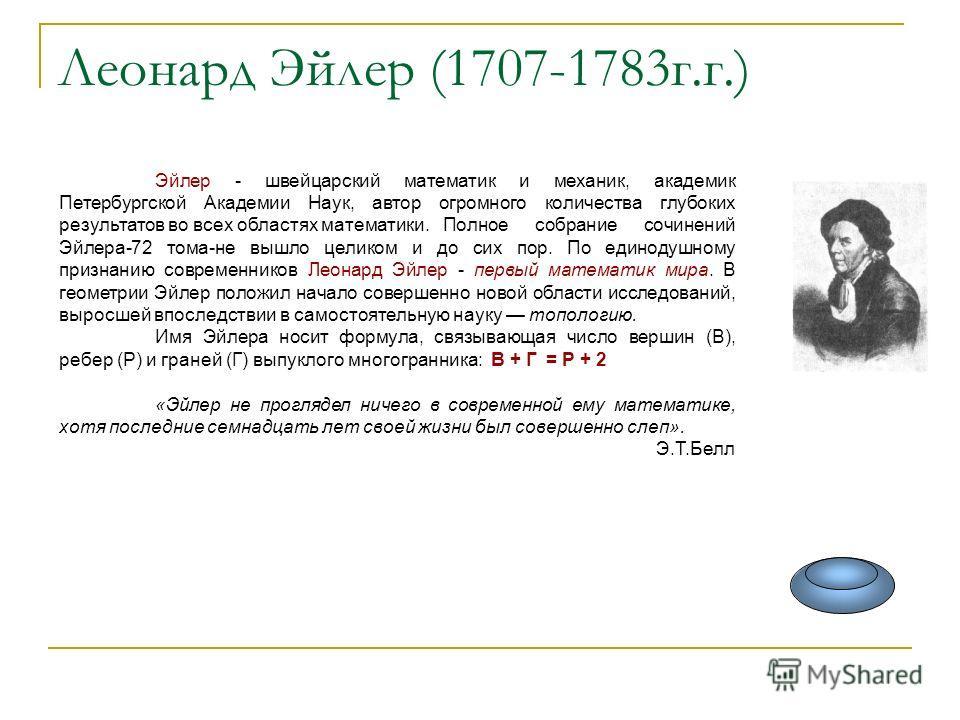 Леонард Эйлер (1707-1783г.г.) Эйлер - швейцарский математик и механик, академик Петербургской Академии Наук, автор огромного количества глубоких результатов во всех областях математики.Полное собрание сочинений Эйлера-72 тома-не вышло целиком и до си