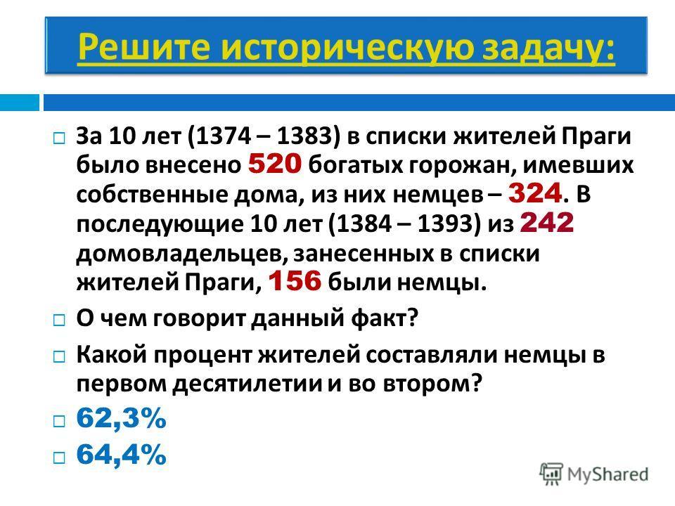 За 10 лет (1374 – 1383) в списки жителей Праги было внесено 520 богатых горожан, имевших собственные дома, из них немцев – 324. В последующие 10 лет (1384 – 1393) из 242 домовладельцев, занесенных в списки жителей Праги, 156 были немцы. О чем говорит