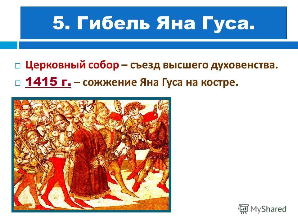 5. ? Церковный собор – съезд высшего духовенства. 1415 г. – сожжение Яна Гуса на костре. 5. Гибель Яна Гуса.