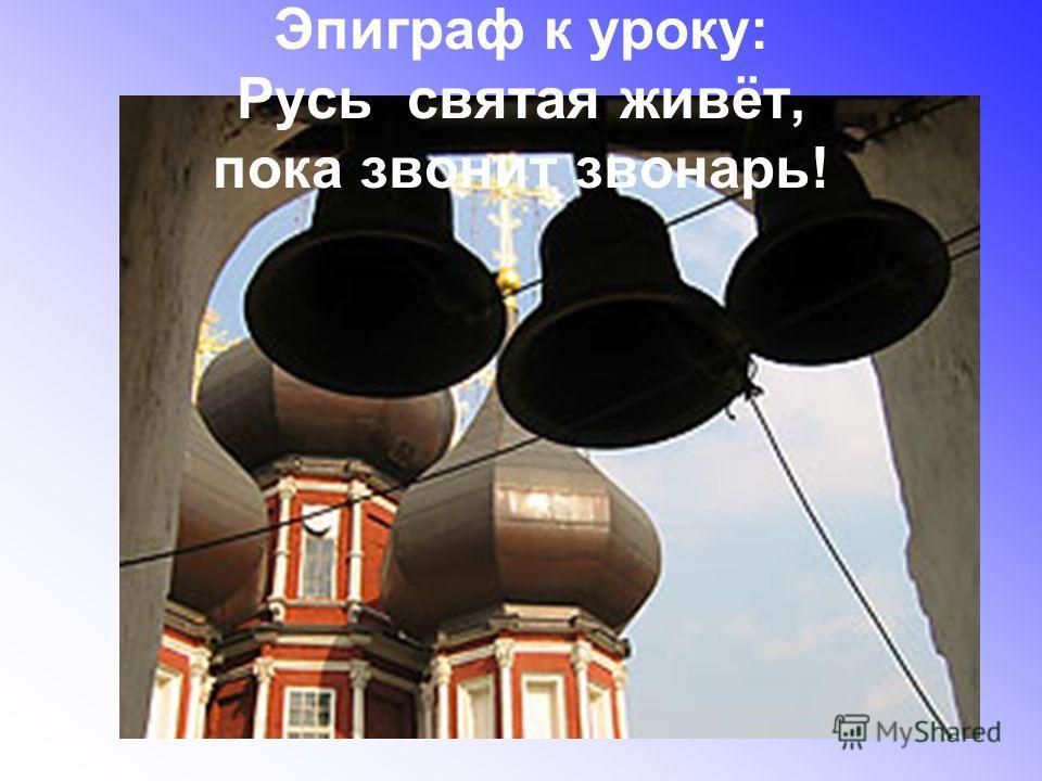 Эпиграф к уроку: Русь святая живёт, пока звонит звонарь!