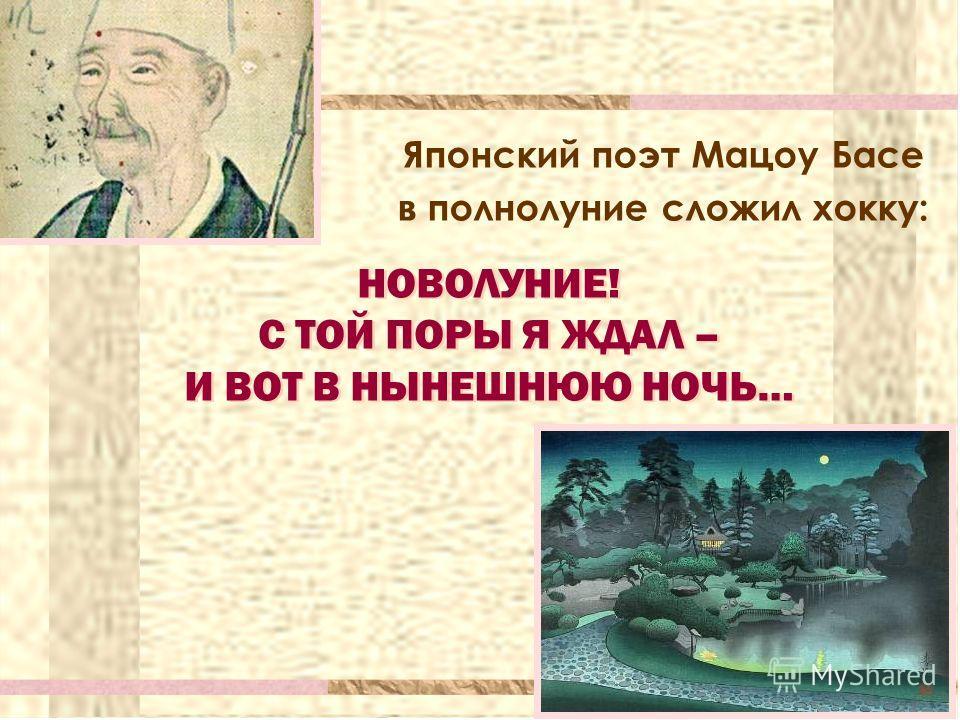 Японский поэт Мацоу Басе в полнолуние сложил хокку: НОВОЛУНИЕ! С ТОЙ ПОРЫ Я ЖДАЛ – И ВОТ В НЫНЕШНЮЮ НОЧЬ… НОВОЛУНИЕ! С ТОЙ ПОРЫ Я ЖДАЛ – И ВОТ В НЫНЕШНЮЮ НОЧЬ…
