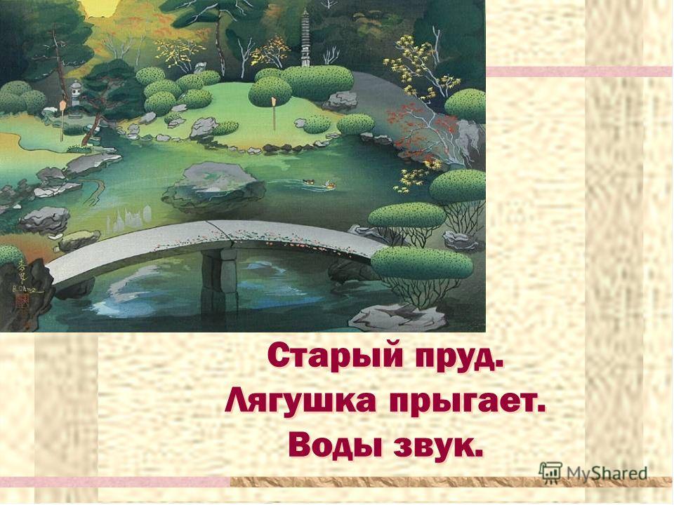 Старый пруд. Лягушка прыгает. Воды звук. Старый пруд. Лягушка прыгает. Воды звук.