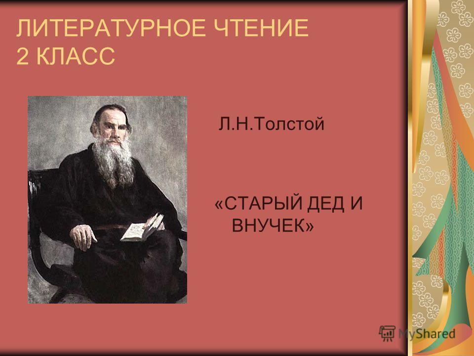 ЛИТЕРАТУРНОЕ ЧТЕНИЕ 2 КЛАСС Л.Н.Толстой «СТАРЫЙ ДЕД И ВНУЧЕК»