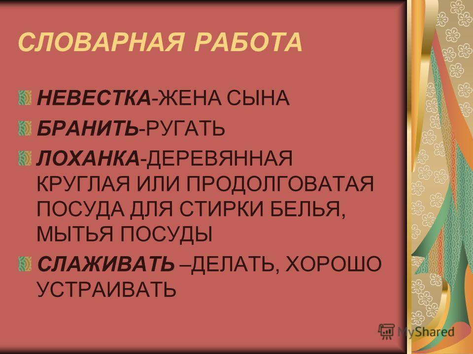 СЛОВАРНАЯ РАБОТА НЕВЕСТКА-ЖЕНА СЫНА БРАНИТЬ-РУГАТЬ ЛОХАНКА-ДЕРЕВЯННАЯ КРУГЛАЯ ИЛИ ПРОДОЛГОВАТАЯ ПОСУДА ДЛЯ СТИРКИ БЕЛЬЯ, МЫТЬЯ ПОСУДЫ СЛАЖИВАТЬ –ДЕЛАТЬ, ХОРОШО УСТРАИВАТЬ