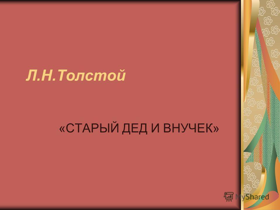 Л.Н.Толстой «СТАРЫЙ ДЕД И ВНУЧЕК»