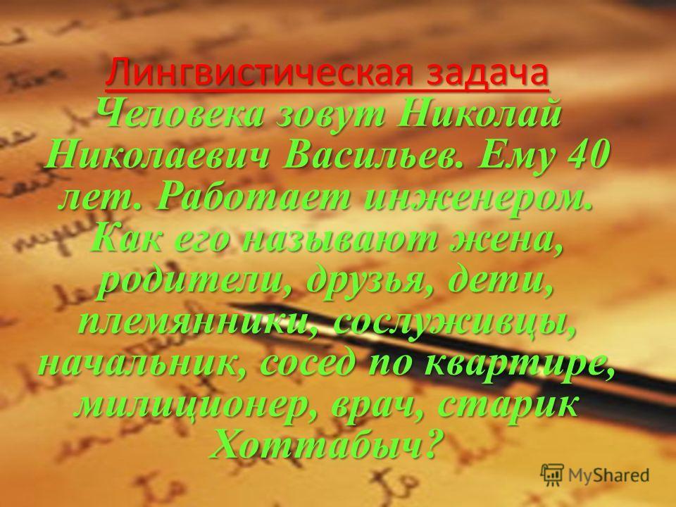 Лингвистическая задача Человека зовут Николай Николаевич Васильев. Ему 40 лет. Работает инженером. Как его называют жена, родители, друзья, дети, племянники, сослуживцы, начальник, сосед по квартире, милиционер, врач, старик Хоттабыч?