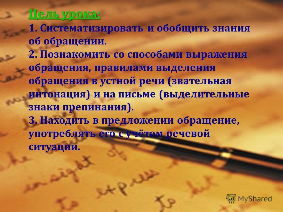 Цель урока: Цель урока: 1. Систематизировать и обобщить знания об обращении. 2. Познакомить со способами выражения обращения, правилами выделения обращения в устной речи (звательная интонация) и на письме (выделительные знаки препинания). 3. Находить