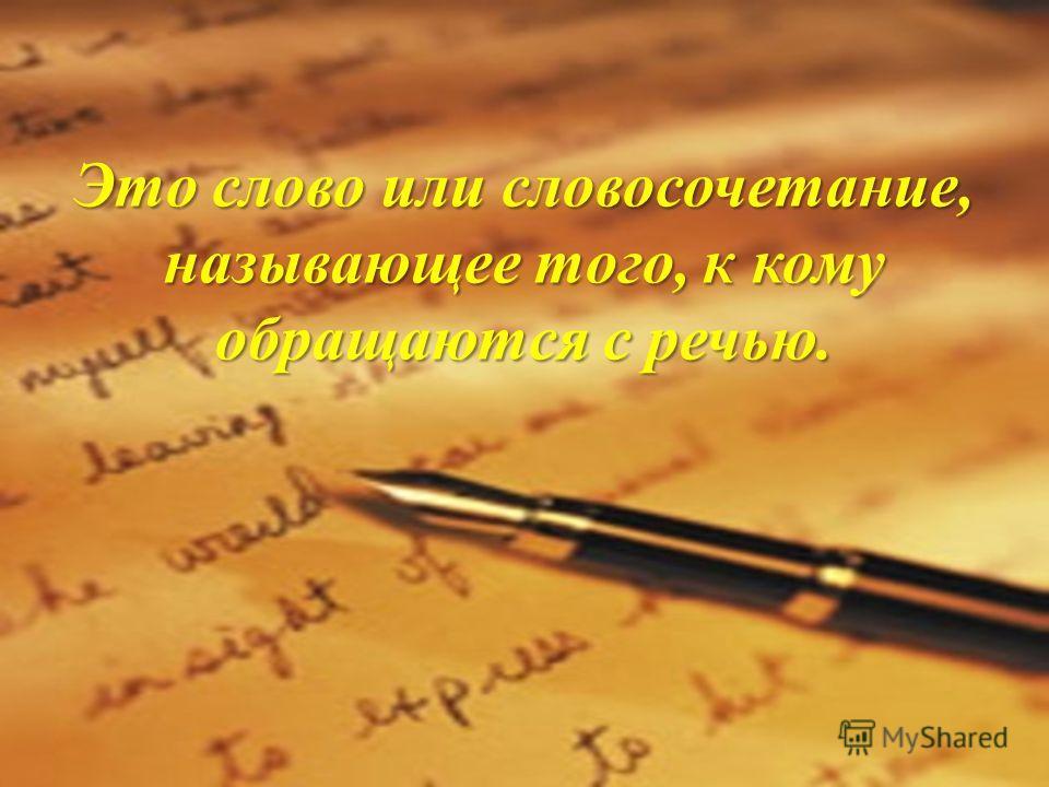 Это слово или словосочетание, называющее того, к кому обращаются с речью.
