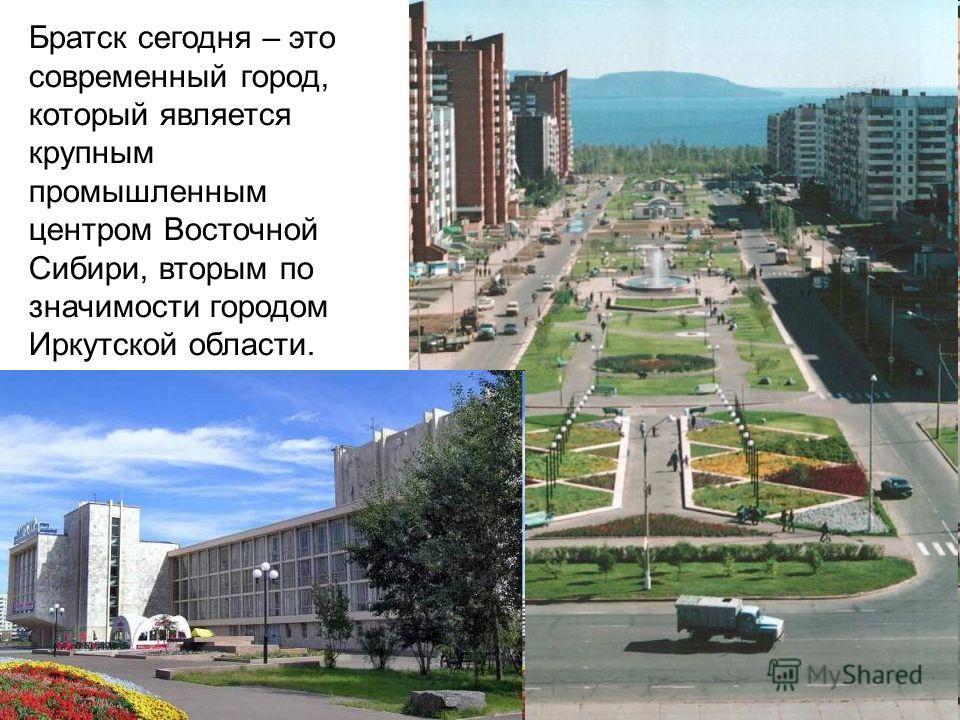 Братск сегодня – это современный город, который является крупным промышленным центром Восточной Сибири, вторым по значимости городом Иркутской области.